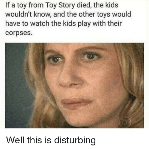 disturbing: If a toy from Toy Story died, the kids  wouldn't know, and the other toys would  have to watch the kids play with their  corpses. Well this is disturbing