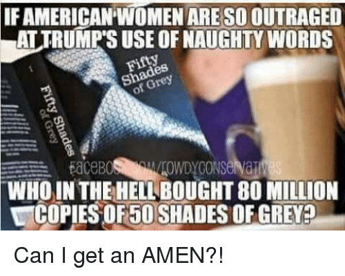 naughtiness: IF AMERICAN WOMENARE SOIOUTRAGED  LATTRUMPSUSE OF NAUGHTY WORDS  ROWDYCONSeNaTM  EdCeB  WHO IN THE HELLBOUGHT80 MILLION  COPIES OF 50 SHADESOFGREY Can I get an AMEN?!