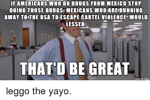 Thatd Be Great: IF AMERICANS WHO DO DRUGS FROM MEKICO STOP  DOING THOSE DRUGS,MEXICANS WHOARE RUNNING  AWAY TO THE USA TOESCAPE CARTEL VIOLENCE WOULD  LESSEN  THAT'D BE GREAT  made on imgur leggo the yayo.