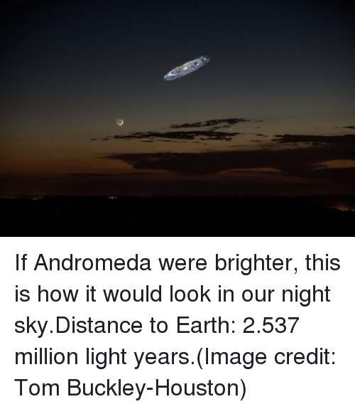 andromeda: If Andromeda were brighter, this is how it would look in our night sky.Distance to Earth: 2.537 million light years.(Image credit: Tom Buckley-Houston)