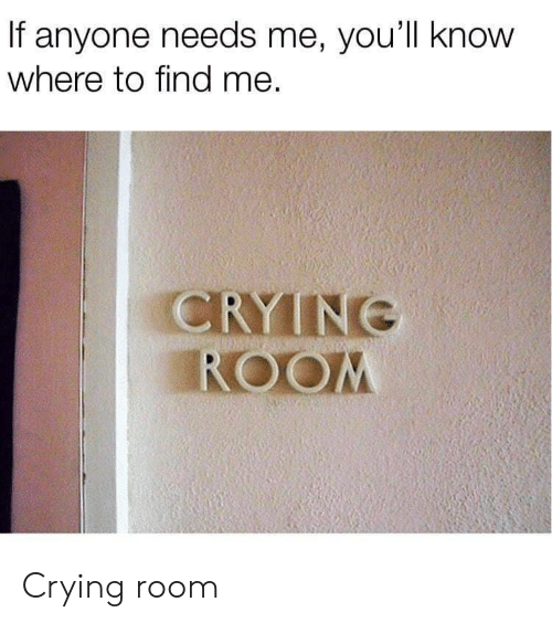 Crying, Find, and Room: If anyone needs me, you'll know  where to find me.  CRYINE  ROOM Crying room
