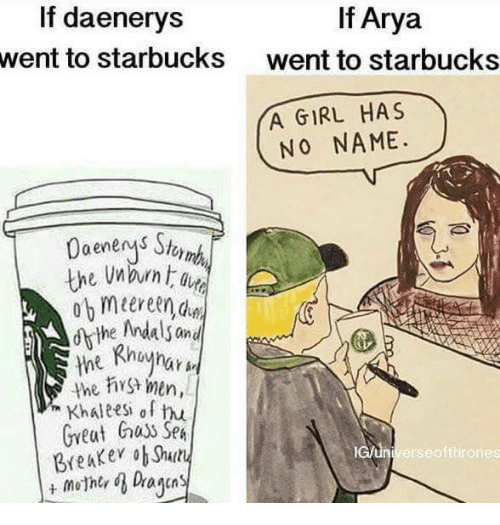 Shellie: If Arya  If daenerys  went to starbucks  went to starbucks  YA GIRL HAS  NO NAME.  the men,  Khaleesh of hu  Great Guys SpA  lcun Breaker ob Shelly  erse ofthrones