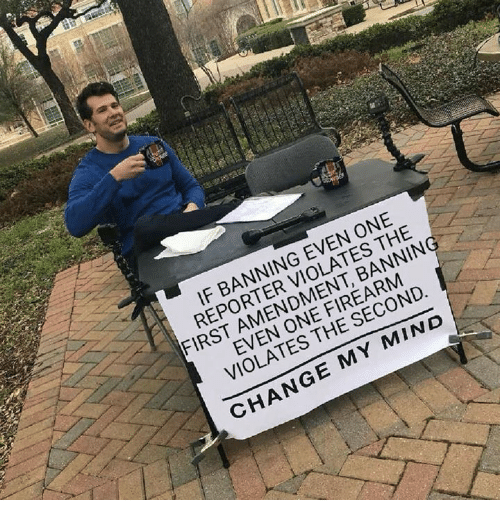 First Amendment: IF BANNING EVEN ONE  REPORTER VIOLATES THE  FIRST AMENDMENT, BANNIN  EVEN ONE FIREARM  VIOLATES THE SECOND  CHANGE MY MIND