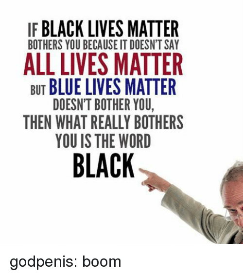 is-the-word: IF BLACK LIVES MATTER  BOTHERS YOU BECAUSE IT DOESN'T SAY  BUT BLUE LIVES MATTER  DOESN'T BOTHER YOU  THEN WHAT REALLY BOTHERS  YOU IS THE WORD  BLACK godpenis: boom