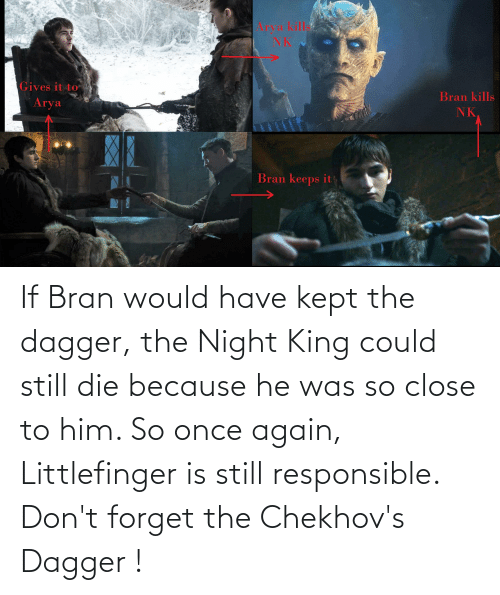 He Was: If Bran would have kept the dagger, the Night King could still die because he was so close to him. So once again, Littlefinger is still responsible. Don't forget the Chekhov's Dagger !
