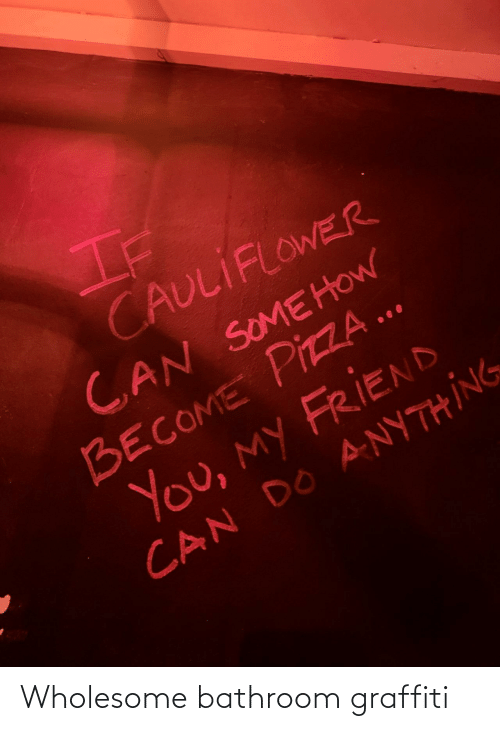 Somehow: If  CAULIFLOWER  CAN SOMEHOW  BECOME PIZZA ..  You, my FRIEND  CAN DO ANYTHING Wholesome bathroom graffiti