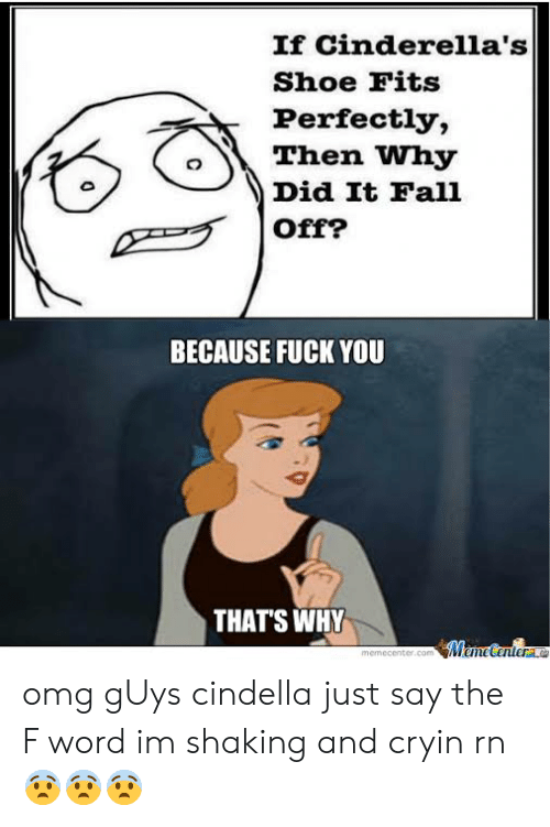 Because Fuck You Thats Why: If Cinderella's  Shoe Fits  Perfectly,  Then Why  Did It Fall  BECAUSE FUCK YOU  THAT'S WHY  memecenter.c  M une Centra. omg gUys cindella just say the F word im shaking and cryin rn 😨😨😨