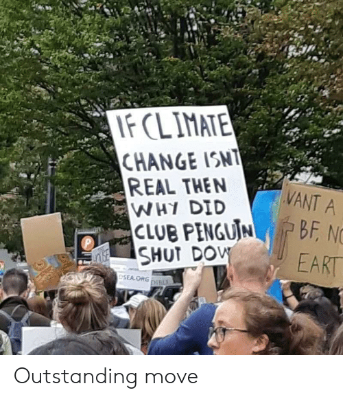 dow: IF CLIMATE  CHANGE ISNT  REAL THEN  WHY DID  CLUB PENGUIN  SHUT DOW  VANT A  BF, NC  P  EART  ESEA ORG DILE Outstanding move