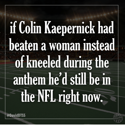 Colin Kaepernick, Nfl, and Kaepernick: if Colin Kaepernick had  beaten a woman instead  of kneeled during the  anthem he'd still be in  the NFL right now.  @DavidDTSS  Other98