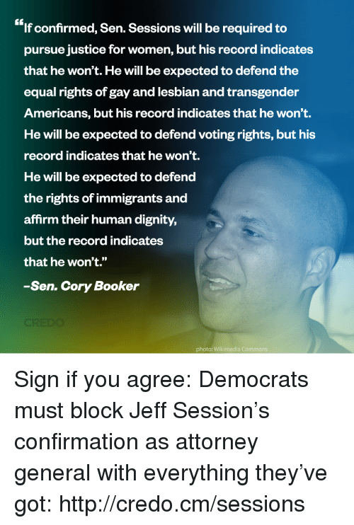 "Affirmative: If confirmed, Sen. Sessions will be required to  pursue justice for women, but his record indicates  that he won't. He will be expected to defend the  equal rights of gay and lesbian and transgender  Americans, but his record indicatesthat he won't.  He will be expected to defend voting rights, but his  record indicates that he won't.  He will be expected to defend  the rights ofimmigrants and  affirm their human dignity,  but the record indicates  that he won't.""  Sen. Cory Booker  photo: Wikimedia Commons Sign if you agree: Democrats must block Jeff Session's confirmation as attorney general with everything they've got: http://credo.cm/sessions"