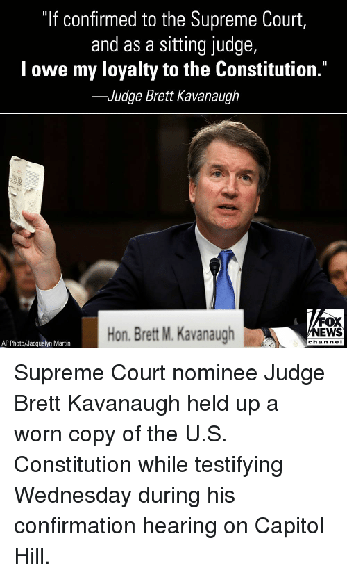"Martin, Memes, and News: ""If confirmed to the Supreme Court,  and as a sitting judge,  l owe my loyalty to the Constitution.""  -Judge Brett Kavanaugh  Hon. Brett M. Kavanaugh  FOX  NEWS  chan neI  AP Photo/Jacquelyn Martin Supreme Court nominee Judge Brett Kavanaugh held up a worn copy of the U.S. Constitution while testifying Wednesday during his confirmation hearing on Capitol Hill."
