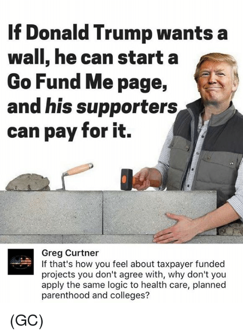 planned parenthood: If Donald Trump wants a  wall, he can starta  Go Fund Me page,  and his supporters  can pay for it.  Greg Curtner  If that's how you feel about taxpayer funded  projects you don't agree with, why don't you  apply the same logic to health care, planned  parenthood and colleges? (GC)