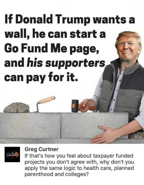 planned parenthood: If Donald Trump wants a  wall, he can starta  Go Fund Me page,  and his supporters  can pay for it.  Greg Curtner  If that's how you feel about taxpayer funded  projects you don't agree with, why don't you  apply the same logic to health care, planned  parenthood and colleges?