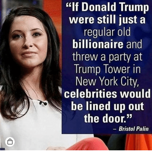 """Donald Trump, New York, and Party: """"If Donald Trump  were still just a  regular old  billionaire and  threw a party at  Trump Tower in  New York City,  celebrities would  be lined up out  the door.""""  - Bristol Palin  凸"""
