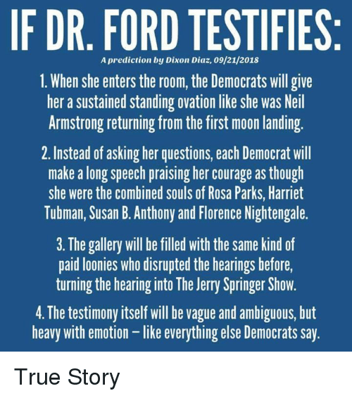 Neil Armstrong: IF DR. FORD TESTIFIES  A prediction by Dixon Diaz, 09/21/2018  1. When she enters the room, the Democrats will give  her a sustained standing ovation like she was Neil  Armstrong returning from the first moon landing  2. Instead of asking her questions, each Democrat will  make a long speech praising her courage as though  she were the combined souls of Rosa Parks, Harriet  Tubman, Susan B. Anthony and Florence Nightengale.  3. The gallery will be filled with the same kind of  paid loonies who disrupted the hearings before,  turning the hearing into The Jerry Springer Show.  4. The testimony itself will be vague and ambiguous, but  heavy with emotion - like everything else Democrats say True Story