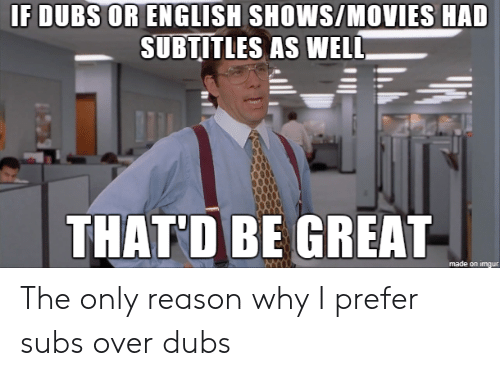 Movies, Imgur, and English: IF DUBS OR ENGLISH SHOWS/MOVIES HAD  SUBTITLES AS WELL  THAT D BE GREAŤ-  made on imgur The only reason why I prefer subs over dubs