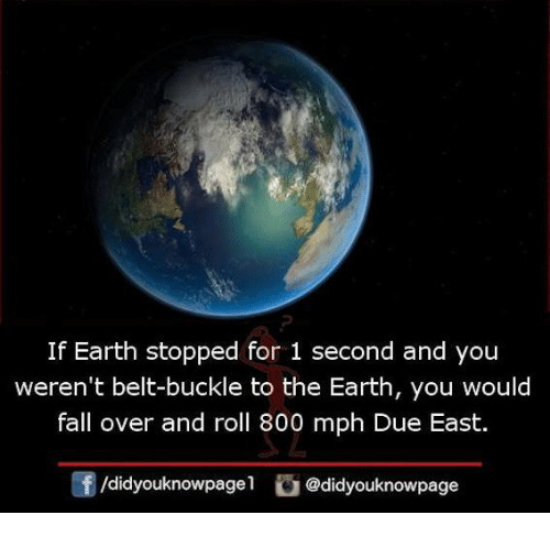 Fall, Memes, and Buckle: If Earth stopped for 1 second and you  weren't belt-buckle to the Earth, you would  fall over and roll 800 mph Due East.  /didyouknowpagel@didyouknowpage