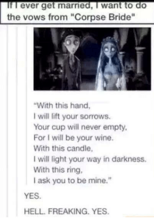"The Vow: If ever get married, I want to do  the vows from ""Corpse Bride""  ""With this hand,  will lift your sorrows.  Your cup will never empty,  For l will be your wine.  With this candle,  will light your way in darkness.  With this ring,  ask you to be mine.""  YES.  HELL FREAKING. YES."