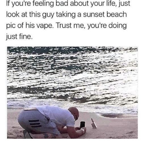 Bad, Life, and Memes: If  feeling  bad  about  your  life,  you're just  look at this guy taking a sunset beach  pic of his vape. Trust me, you're doing  just fine