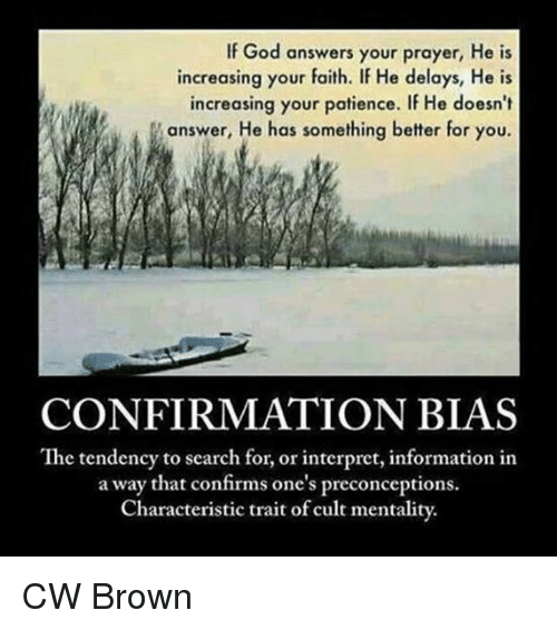 Confirmation Bias: If God answers your prayer, He is  increasing your faith. If He delays, He is  increasing your patience. If He doesn't  answer, He has something better for you.  CONFIRMATION BIAS  The tendency to search for, or interpret, information in  a way that confirms one's preconceptions.  Characteristic trait of cult mentality. CW Brown