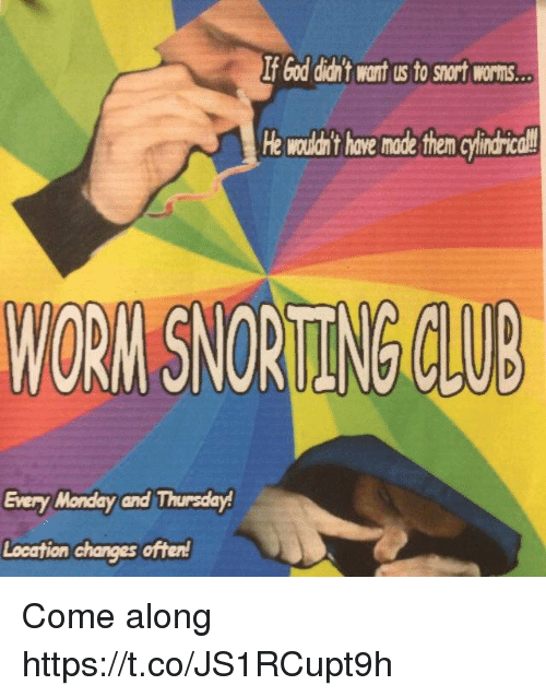 Club, God, and Monday: If God diant want us to snort worns  He wouldan't have made them cyindrical  WORN SNORITENG CLUB  Every Monday and Thursday Come along https://t.co/JS1RCupt9h