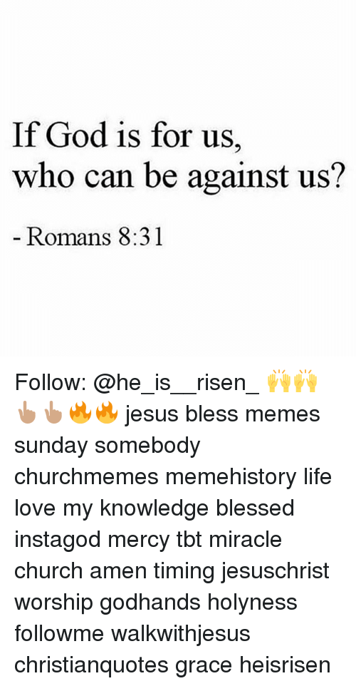 Meme History : If God is for us,  who can be against us?  Romans 8:31 Follow: @he_is__risen_ 🙌🙌👆🏽👆🏽🔥🔥 jesus bless memes sunday somebody churchmemes memehistory life love my knowledge blessed instagod mercy tbt miracle church amen timing jesuschrist worship godhands holyness followme walkwithjesus christianquotes grace heisrisen