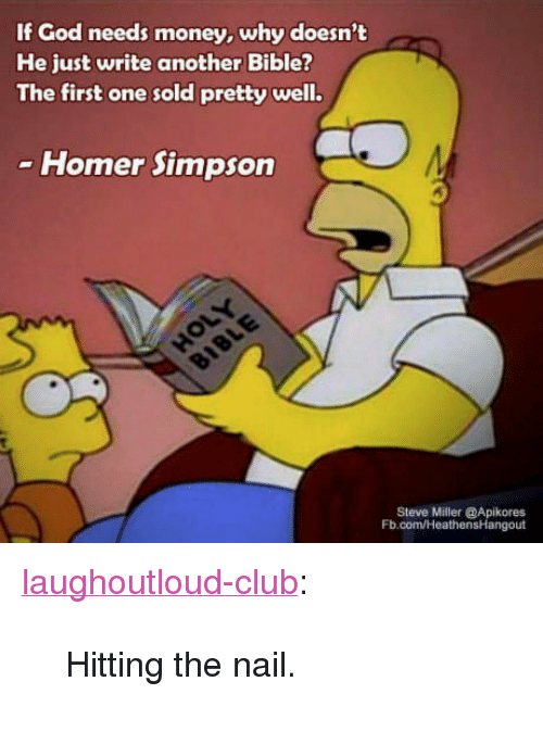 "Homer Simpson: If God needs money, why doesn't  He just write another Bible?  The first one sold pretty well.  Homer Simpson  Steve Miller @Apikores  Fb.com/HeathensHangout <p><a href=""http://laughoutloud-club.tumblr.com/post/169580691449/hitting-the-nail"" class=""tumblr_blog"">laughoutloud-club</a>:</p>  <blockquote><p>Hitting the nail.</p></blockquote>"