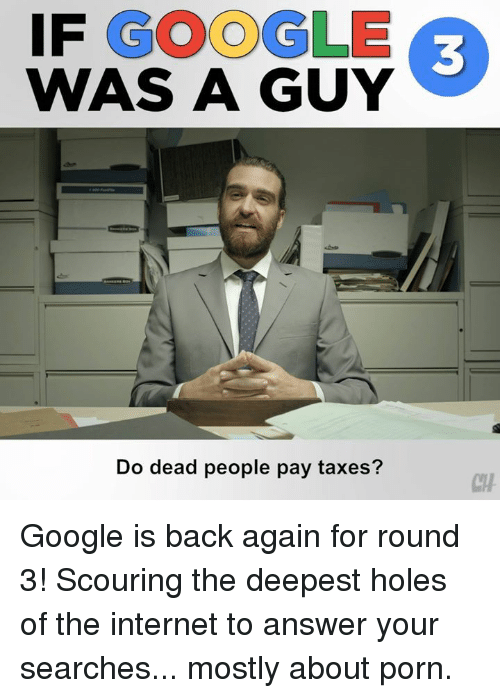 Google, Internet, and Memes: IF GOOGLE  WAS A GUY  3  Do dead people pay taxes?  CH Google is back again for round 3! Scouring the deepest holes of the internet to answer your searches... mostly about porn.