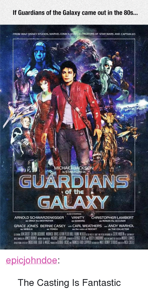 "Marvel Comics: If Guardians of the Galaxy came out in the 80s..  FROM WALT DISNEY STUDIOS, MARVEL COMICS  CREATORS OF STAR WARS AND CAPTAIN EO  ICHAE  Is STAR LORD in  GUARDIANS  GALAXY  of the N  ALSO STARRING  ARNOLD SCHWARZENEGGERVANITY CHRISTOPHER LAMBERT  as DRAX the DESTROYER  as GAMORA  as RONAN the ACCUSER  GRACE JONES BERNIE CASEY CARL WEATHERS ANDY WARHOL  as NEBULA  as YONDU  as the voice of ROCKET  as THE COLLECTOR <p><a href=""https://epicjohndoe.tumblr.com/post/171971325308/the-casting-is-fantastic"" class=""tumblr_blog"">epicjohndoe</a>:</p>  <blockquote><p>The Casting Is Fantastic</p></blockquote>"