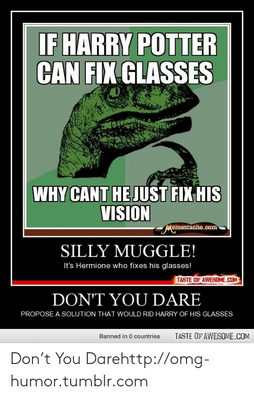 Harry Potter, Hermione, and Omg: IF HARRY POTTER  CAN FIX GLASSES  WHY CANT HE JUST FIX HIS  VISION  Memestache.com  SILLY MUGGLE!  It's Hermione who fixes his glasses!  TASTE OF AWESOME.COM  DON'T YOU DARE  PROPOSE A SOLUTION THAT WOULD RID HARRY OF HIS GLASSES  TASTE OF AWESOME.COM  Banned in 0 countries Don't You Darehttp://omg-humor.tumblr.com