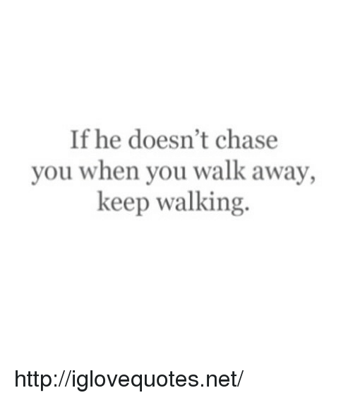 Chase You: If he doesn't chase  you when you walk away,  keep walking. http://iglovequotes.net/