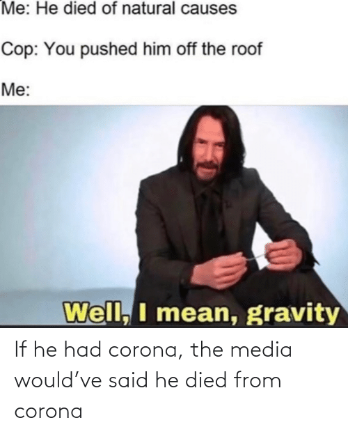 Died: If he had corona, the media would've said he died from corona