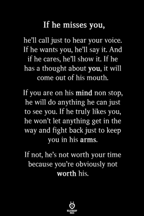 non stop: If he misses you,  he'll call just to hear your voice.  If he wants you, he'll say it. And  if he cares, he'll show it. If he  has a thought about you, it will  come out of his mouth.  If you are on his mind non stop,  he will do anything he can just  to see you. If he truly likes you,  he won't let anything get in the  way and fight back just to keep  you in his arms  If not, he's not worth your time  because you're obviously not  worth his.