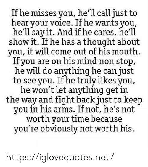 non stop: If he misses you, he'll call just to  hear your voice. If he wants you,  he'll say it. And if he cares, he'1l  show it. If he has a thought about  you, it will come out of his mouth  Ifyou are on his mind non stop,  he will do anything he can just  to see you. If he truly likes you,  he won't let anything get in  the way and fight back just to keep  you in his arms. If not, he's not  worth your time because  you're obviously not worth his. https://iglovequotes.net/