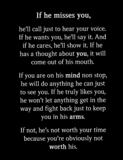 Say It, Time, and Voice: If he misses you,  he'll call just to hear your voice.  If he wants you, he'll say it. And  if he cares, he'll show it. If he  has a thought about you, it will  come out of his mouth.  If you are on his mind non stop,  he will do anything he can  to see you. If he truly likes you,  he won't let anything get in the  way and fight back just to keep  you in his arms.  just  If not, he's not worth your time  because you're obviously not  worth his.