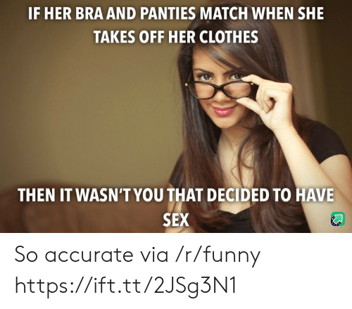 Her Clothes: IF HER BRA AND PANTIES MATCH WHEN SHE  TAKES OFF HER CLOTHES  THEN IT WASN'T YOU THAT DECIDED TO HAVE  SEX So accurate via /r/funny https://ift.tt/2JSg3N1