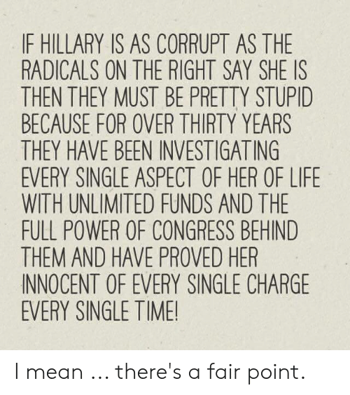 Life, Memes, and Mean: IF HILLARY IS AS CORRUPT AS THE  RADICALS ON THE RIGHT SAY SHE IS  THEN THEY MUST BE PRETTY STUPI  BECAUSE FOR OVER THIRTY YEARS  THEY HAVE BEEN INVESTIGATING  EVERY SINGLE ASPECT OF HER OF LIFE  WITH UNLIMITED FUNDS AND THE  FULL POWER OF CONGRESS BEHIND  THEM AND HAVE PROVED HER  INNOCENT OF EVERY SINGLE CHARGE  EVERY SINGLE TIME! I mean ... there's a fair point.