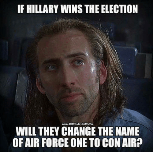 air force one: IF HILLARY WINS THE ELECTION  WILL THEY CHANGE THE NAME  OF AIR FORCE ONE TO CON AIR?