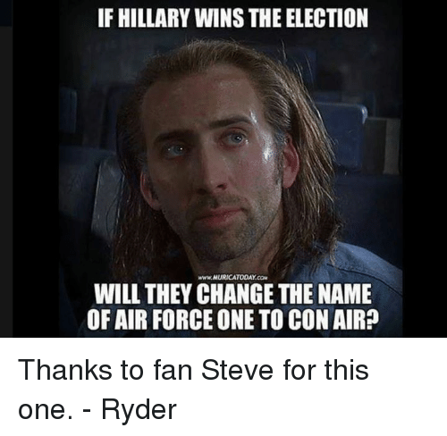 air force one: IF HILLARY WINS THE ELECTION  www.AURICATODAY CaM  WILL THEY CHANGE THE NAME  OF AIR FORCE ONE TO CON AIR? Thanks to fan Steve for this one. - Ryder