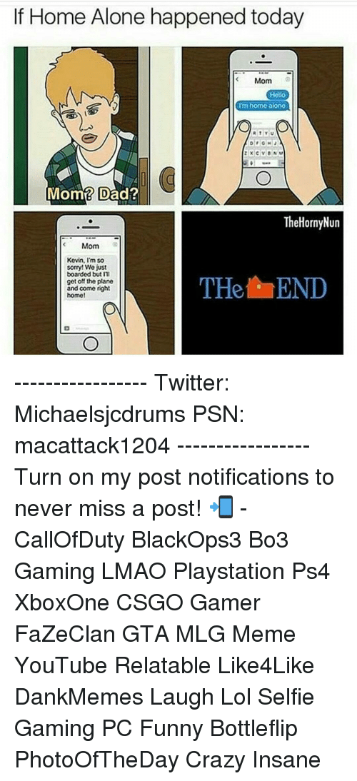 Memes, 🤖, and Planes: If Home Alone happened today  Mom  Hello  Im home alone  TY  Mom? Dad?  The HornyNun  Mom  Kevin, I'm so  sorry! We just  boarded but m  THet END  get off the plane  and come right  home! ----------------- Twitter: Michaelsjcdrums PSN: macattack1204 ----------------- Turn on my post notifications to never miss a post! 📲 - CallOfDuty BlackOps3 Bo3 Gaming LMAO Playstation Ps4 XboxOne CSGO Gamer FaZeClan GTA MLG Meme YouTube Relatable Like4Like DankMemes Laugh Lol Selfie Gaming PC Funny Bottleflip PhotoOfTheDay Crazy Insane