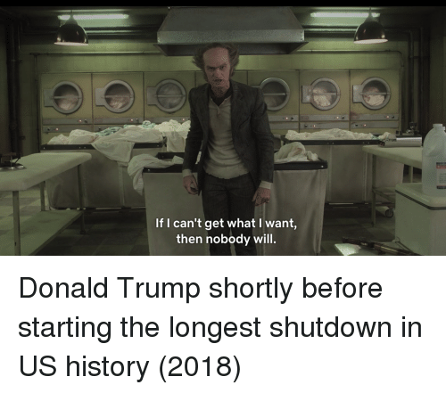 Shutdown: If I can't get what l want,  then nobody will. Donald Trump shortly before starting the longest shutdown in US history (2018)