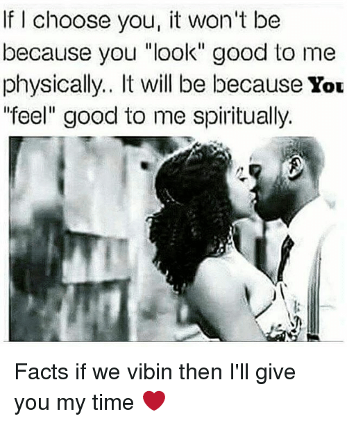 """Facts, Memes, and Good: If I choose you, it won't be  because you """"look"""" good to me  physically.. It will be because You  feel"""" good to me spiritually. Facts if we vibin then I'll give you my time ❤"""