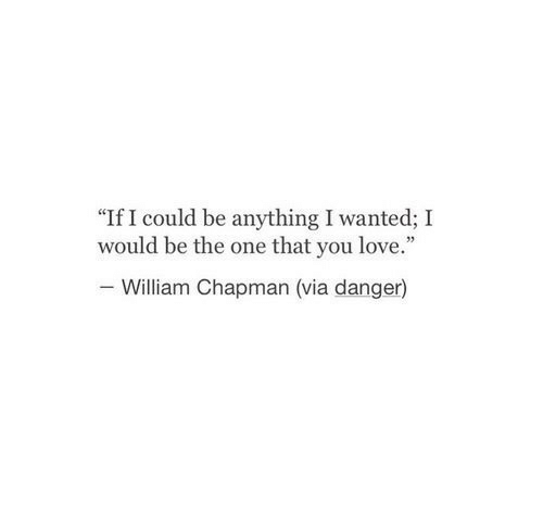 """Love, Wanted, and One: """"If I could be anything I wanted; I  would be the one that you love.""""  William Chapman (via danger)"""
