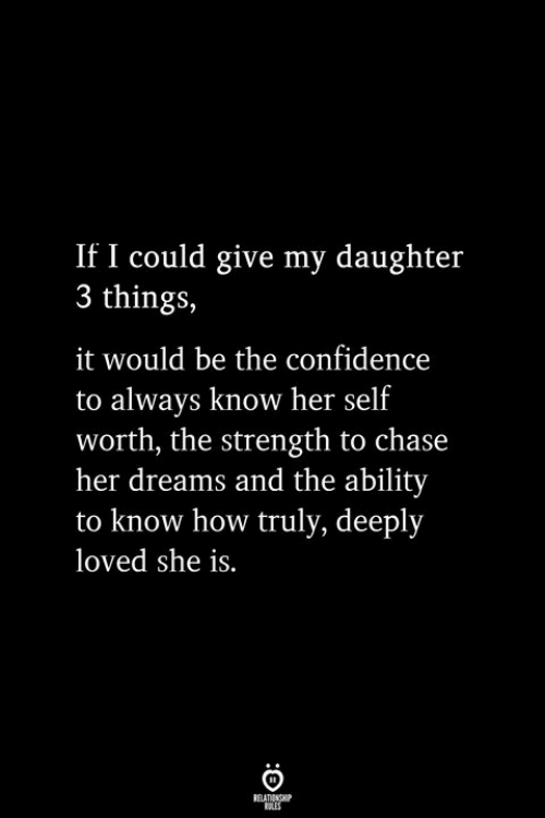 Confidence, Chase, and Ability: If I could give my daughter  3 things,  it would be the confidence  to always know her self  worth, the strength to chase  her dreams and the ability  to know how truly, deeply  loved she is.