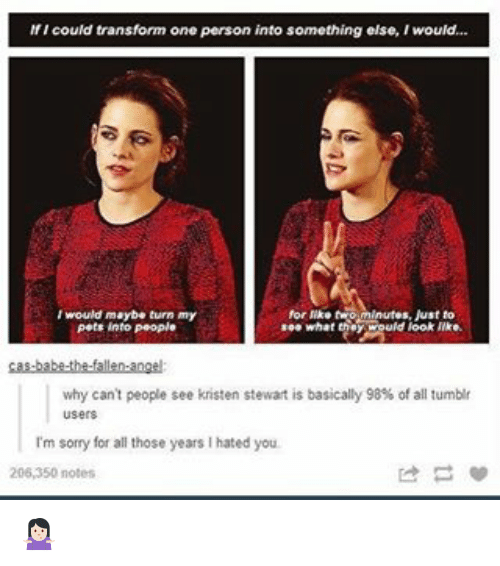 Kristen Stewart: If I could transform one person into something else, Iwould...  I would maybe turn my  for twom Just to  see what  uld look like.  pets into People  why can't people see kristen stewart is basically 98% of all tumblr  I'm sorry for all those years l hated you.  206,350 notes 🤷🏻♀️