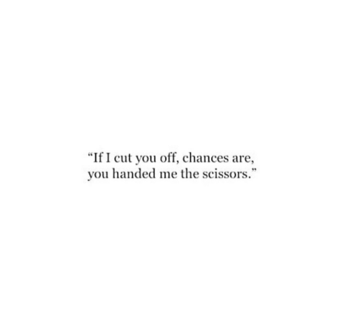 "scissors: ""If I cut you off, chances are,  you handed me the scissors."""