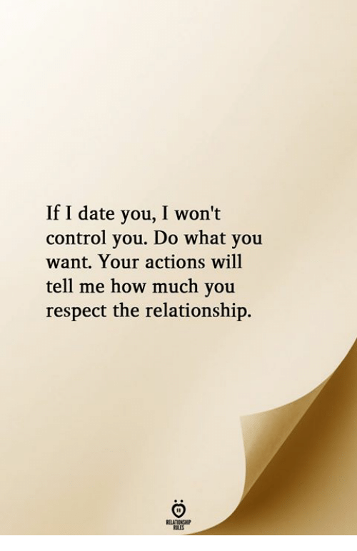 Respect, Control, and Date: If I date you, I won't  control you. Do what you  want. Your actions will  tell me how much you  respect the relationship.  RELATIONGHIP