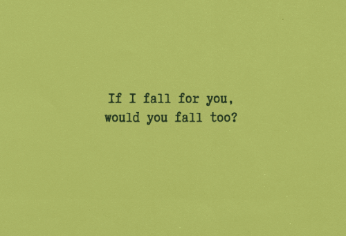 Fall, You, and For: If I fall for you  would you fall too?
