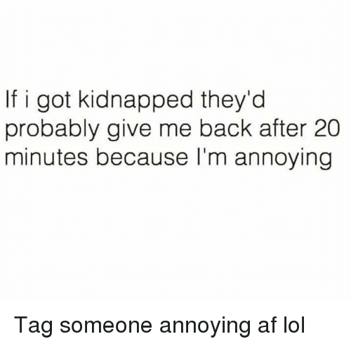 Af, Funny, and Lol: If i got kidnapped they'd  probably give me back after 20  minutes because l'm annoying Tag someone annoying af lol