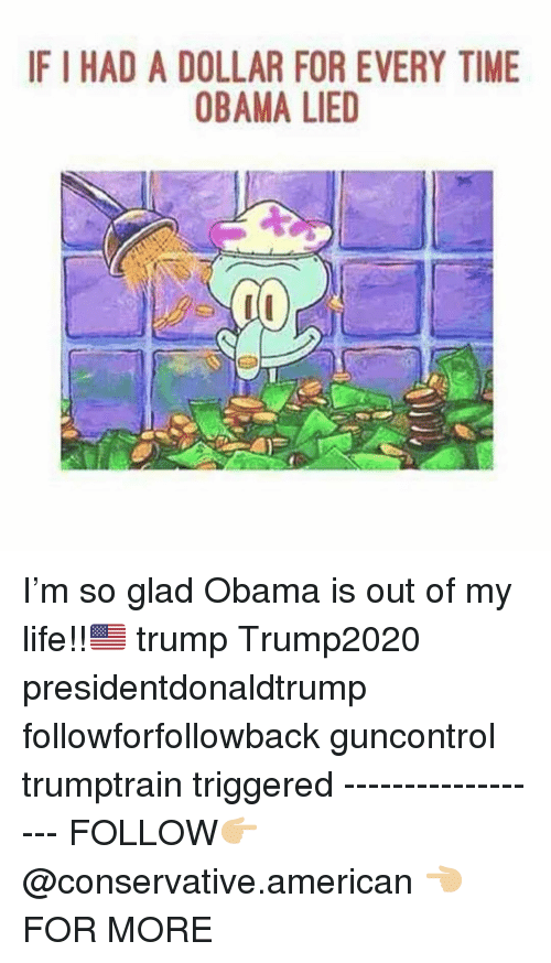 Life, Memes, and Obama: IF I HAD A DOLLAR FOR EVERY TIME  OBAMA LIED I'm so glad Obama is out of my life!!🇺🇸 trump Trump2020 presidentdonaldtrump followforfollowback guncontrol trumptrain triggered ------------------ FOLLOW👉🏼 @conservative.american 👈🏼 FOR MORE